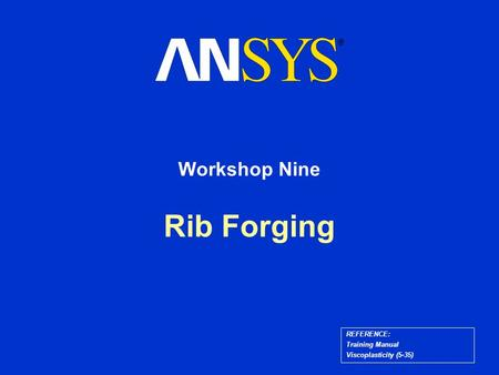 Rib Forging Workshop Nine REFERENCE: Training Manual Viscoplasticity (5-35)