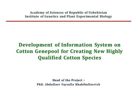 Development of Information System on Cotton Genepool for Creating New Highly Qualified Cotton Species Head of the Project : PhD, Abdullaev Fayzulla Khabibullaevich.