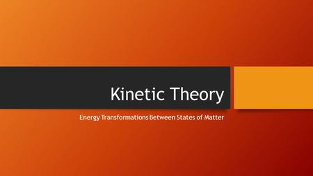 Kinetic Theory Energy Transformations Between States of Matter.