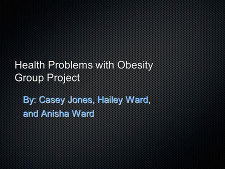 Health Problems with <strong>Obesity</strong> Group Project By: Casey Jones, Hailey Ward, and Anisha Ward.