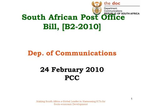 Making South Africa a Global Leader in Harnessing ICTs for Socio-economic Development South African Post Office Bill, [B2-2010] Dep. of Communications.