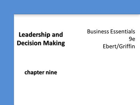Business Essentials 9e Ebert/Griffin Leadership and Decision Making chapter nine.