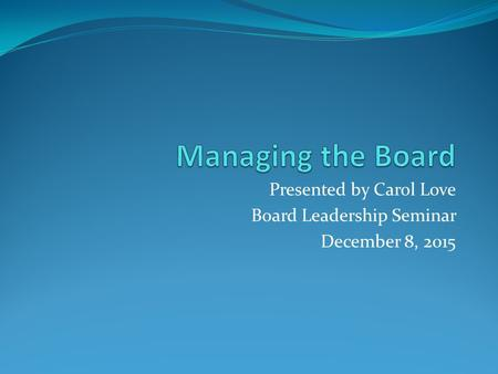 Presented by Carol Love Board Leadership Seminar December 8, 2015.