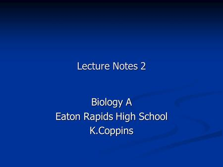 Lecture Notes 2 Biology A Eaton Rapids High School K.Coppins.