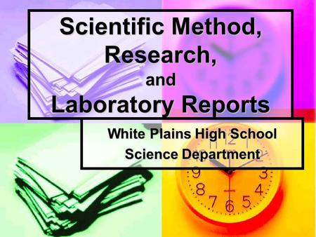 Scientific Method, Research, and Laboratory Reports White Plains High School Science Department.