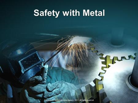 Safety with Metal Copyright © Texas Education Agency, 2012. All rights reserved.