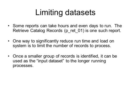 Limiting datasets Some reports can take hours and even days to run. The Retrieve Catalog Records (p_ret_01) is one such report. One way to significantly.