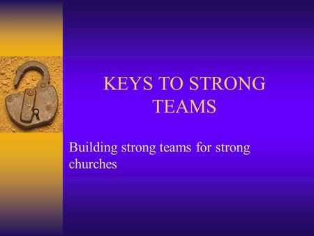 KEYS TO STRONG TEAMS Building strong teams for strong churches.