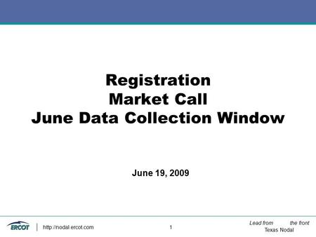 Lead from the front Texas Nodal  1 Registration Market Call June Data Collection Window June 19, 2009.