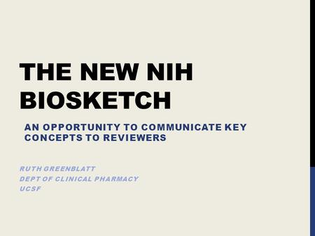 THE NEW NIH BIOSKETCH RUTH GREENBLATT DEPT OF CLINICAL PHARMACY UCSF AN OPPORTUNITY TO COMMUNICATE KEY CONCEPTS TO REVIEWERS.