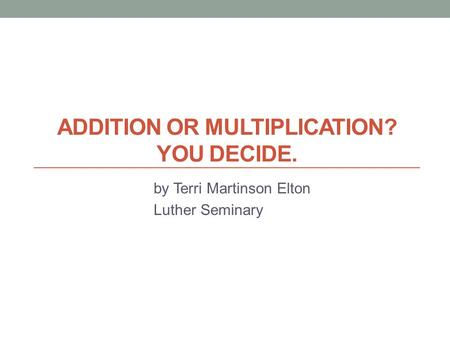 ADDITION OR MULTIPLICATION? YOU DECIDE. by Terri Martinson Elton Luther Seminary.