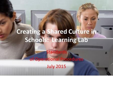 Creating a Shared Culture in Schools: Learning Lab Standards of Operational Procedures July 2015.