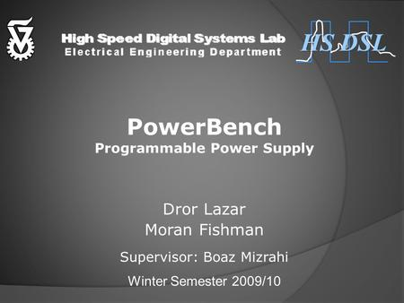 PowerBench Programmable Power Supply Dror Lazar Moran Fishman Supervisor: Boaz Mizrahi Winter Semester 2009/10 HS DSL.