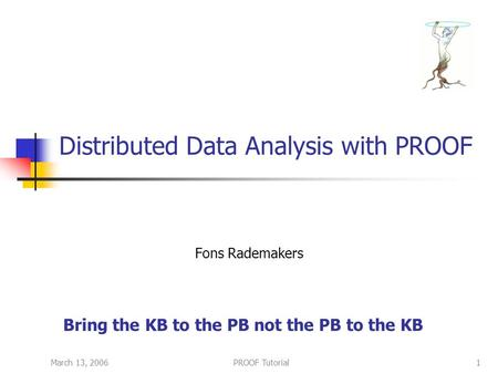 March 13, 2006PROOF Tutorial1 Distributed Data Analysis with PROOF Fons Rademakers Bring the KB to the PB not the PB to the KB.