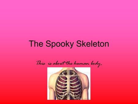 The Spooky Skeleton This is about the human body..
