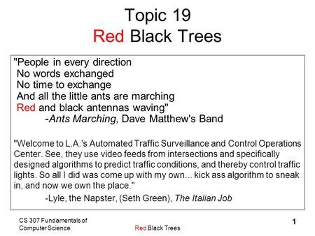 CS 307 Fundamentals of Computer ScienceRed Black Trees 1 Topic 19 Red Black Trees People in every direction No words exchanged No time to exchange And.