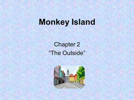 "Monkey Island Chapter 2 ""The Outside"". 1.What time of day is it when this chapter begins? –Nighttime."