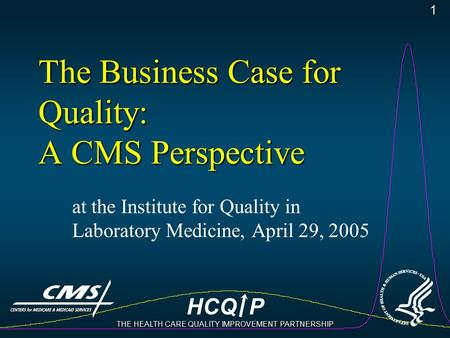 HCQ P THE HEALTH CARE QUALITY IMPROVEMENT PARTNERSHIP 1 The Business Case for Quality: A CMS Perspective at the Institute for Quality in Laboratory Medicine,