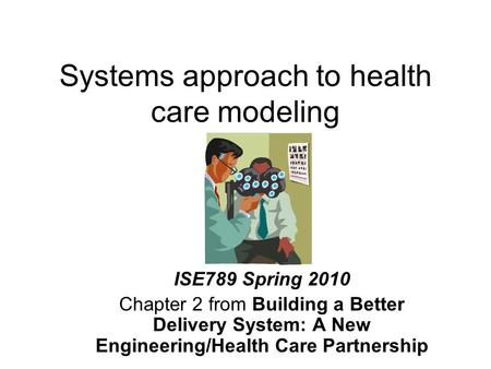 Systems approach to health care modeling ISE789 Spring 2010 Chapter 2 from Building a Better Delivery System: A New Engineering/Health Care Partnership.