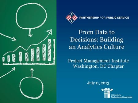 From Data to Decisions: Building an Analytics Culture July 11, 2013 Project Management Institute Washington, DC Chapter.