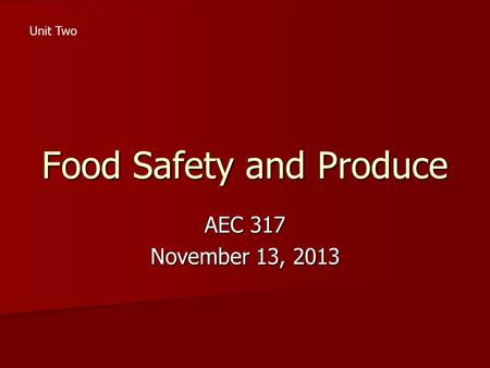 Food Safety and Produce AEC 317 November 13, 2013 Unit Two.