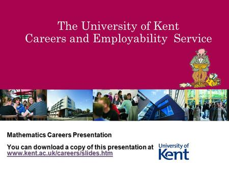 The University of Kent Careers and Employability Service Mathematics Careers Presentation You can download a copy of this presentation at www.kent.ac.uk/careers/slides.htm.