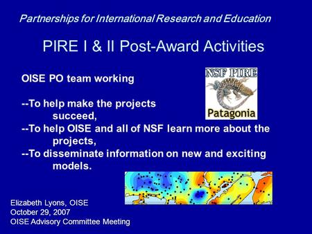 PIRE I & II Post-Award Activities OISE PO team working --To help make the projects succeed, --To help OISE and all of NSF learn more about the projects,
