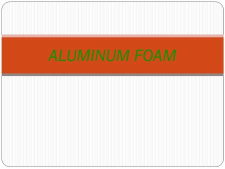 ALUMINUM FOAM. WHAT is FOAM ALUMINUM? Foam Aluminum is a composite of high controlled-cell porosity. It is a sandwich structure offering energy absorption,