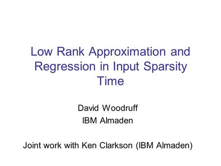 Low Rank Approximation and Regression in Input Sparsity Time David Woodruff IBM Almaden Joint work with Ken Clarkson (IBM Almaden)