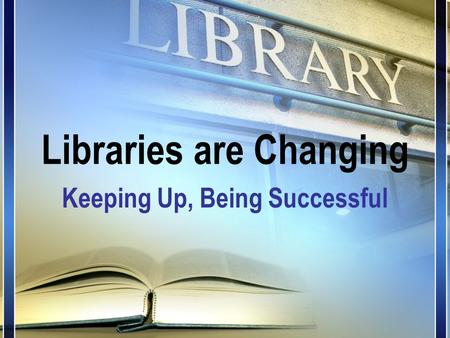 Libraries are Changing Keeping Up, Being Successful.