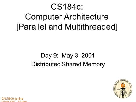 CALTECH cs184c Spring2001 -- DeHon CS184c: Computer Architecture [Parallel and Multithreaded] Day 9: May 3, 2001 Distributed Shared Memory.