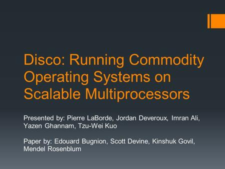 Disco: Running Commodity Operating Systems on Scalable Multiprocessors Presented by: Pierre LaBorde, Jordan Deveroux, Imran Ali, Yazen Ghannam, Tzu-Wei.