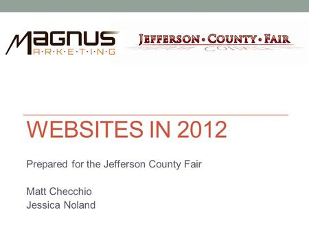 WEBSITES IN 2012 Prepared for the Jefferson County Fair Matt Checchio Jessica Noland.