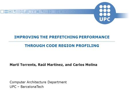 IMPROVING THE PREFETCHING PERFORMANCE THROUGH CODE REGION PROFILING Martí Torrents, Raúl Martínez, and Carlos Molina Computer Architecture Department UPC.