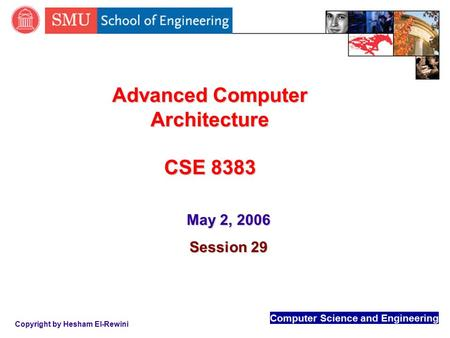 Computer Science and Engineering Copyright by Hesham El-Rewini Advanced Computer Architecture CSE 8383 May 2, 2006 Session 29.