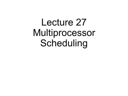 Lecture 27 Multiprocessor Scheduling. Last lecture: VMM Two old problems: CPU virtualization and memory virtualization I/O virtualization Today Issues.