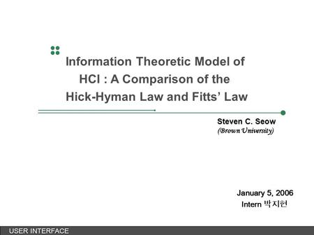 USER INTERFACE USER INTERFACE January 5, 2006 Intern 박지현 Information Theoretic Model of HCI : A Comparison of the Hick-Hyman Law and Fitts' Law Steven.