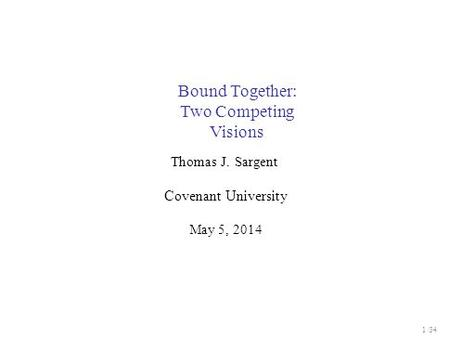 Bound Together: Two Competing Visions Thomas J. Sargent Covenant University May 5, 2014 1 / 34.