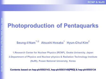 Photoproduction of Pentaquarks Seung-il Nam *1,2 Atsushi Hosaka 1 Hyun-Chul Kim 2 1.Research Center for Nuclear Physics (RCNP), Osaka University, Japan.