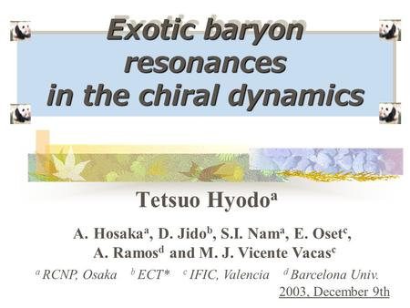 Exotic baryon resonances in the chiral dynamics Tetsuo Hyodo a a RCNP, Osaka b ECT* c IFIC, Valencia d Barcelona Univ. 2003, December 9th A.Hosaka a, D.