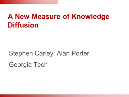 A New Measure of Knowledge Diffusion Stephen Carley; Alan Porter Georgia Tech.