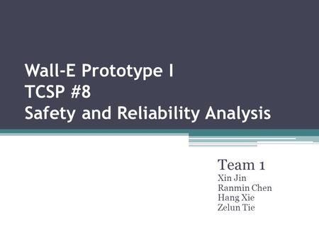 Wall-E Prototype I TCSP #8 Safety and Reliability Analysis Team 1 Xin Jin Ranmin Chen Hang Xie Zelun Tie.