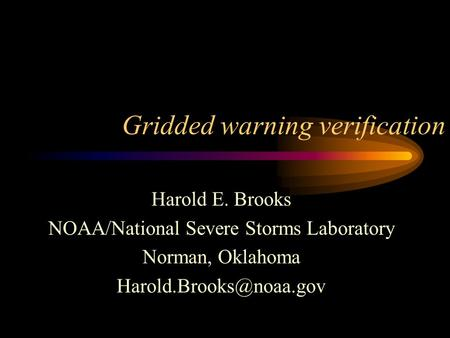 Gridded warning verification Harold E. Brooks NOAA/National Severe Storms Laboratory Norman, Oklahoma