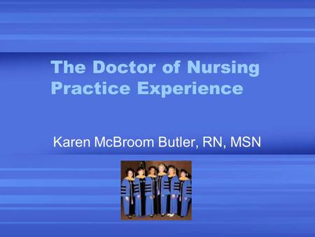 The Doctor of Nursing Practice Experience Karen McBroom Butler, RN, MSN.