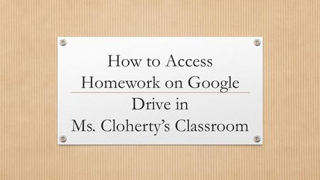 How to Access Homework on Google Drive in Ms. Cloherty's Classroom.