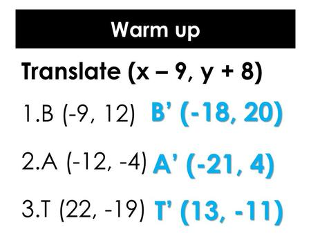 Warm up Translate (x – 9, y + 8) 1.B (-9, 12) 2.A (-12, -4) 3.T (22, -19) B' (-18, 20) A' (-21, 4) T' (13, -11)