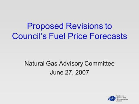 Northwest Power and Conservation Council Proposed Revisions to Council's Fuel Price Forecasts Natural Gas Advisory Committee June 27, 2007.