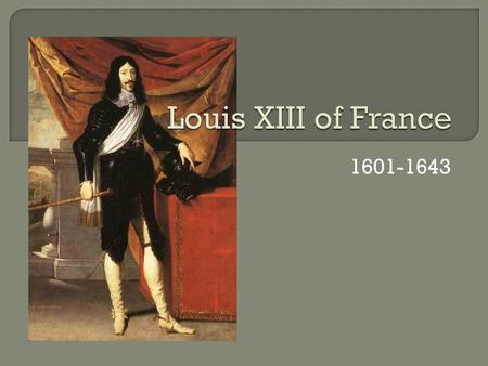 1601-1643.  Louis XIII was the oldest son of Henry IV  Louis XIII ascended to the throne at the age of 8 after his father was assassinated  His mother,