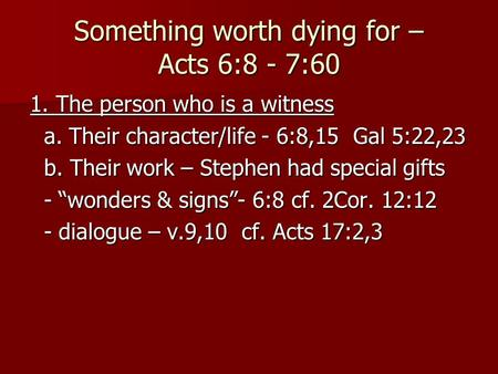 Something worth dying for – Acts 6:8 - 7:60 1. The person who is a witness a. Their character/life - 6:8,15 Gal 5:22,23 a. Their character/life - 6:8,15.