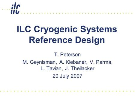 ILC Cryogenic Systems Reference Design T. Peterson M. Geynisman, A. Klebaner, V. Parma, L. Tavian, J. Theilacker 20 July 2007.